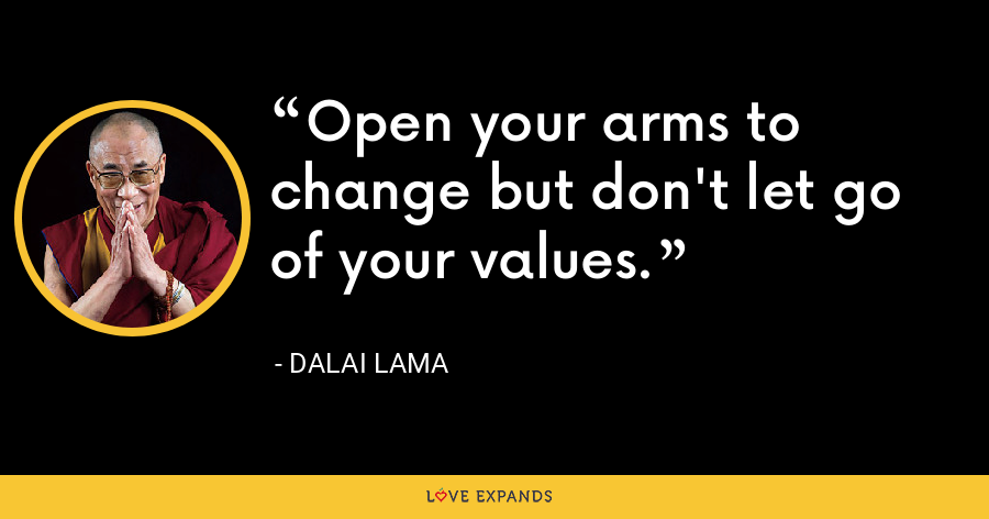 Open your arms to change but don't let go of your values. - Dalai Lama