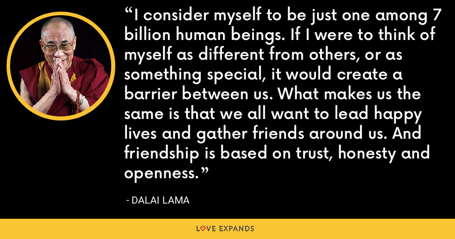 I consider myself to be just one among 7 billion human beings. If I were to think of myself as different from others, or as something special, it would create a barrier between us. What makes us the same is that we all want to lead happy lives and gather friends around us. And friendship is based on trust, honesty and openness. - Dalai Lama