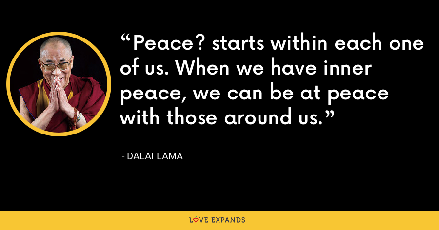 Peace? starts within each one of us. When we have inner peace, we can be at peace with those around us. - Dalai Lama