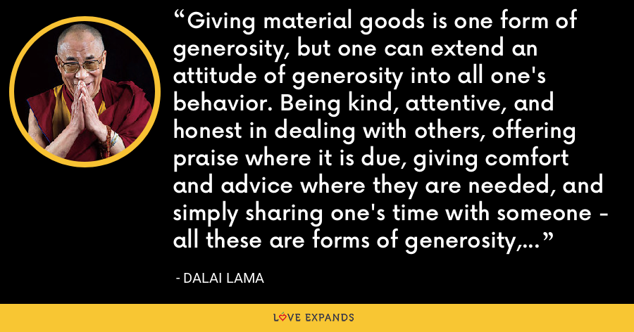 Giving material goods is one form of generosity, but one can extend an attitude of generosity into all one's behavior. Being kind, attentive, and honest in dealing with others, offering praise where it is due, giving comfort and advice where they are needed, and simply sharing one's time with someone - all these are forms of generosity, and they do not require any particular level of material wealth. - Dalai Lama