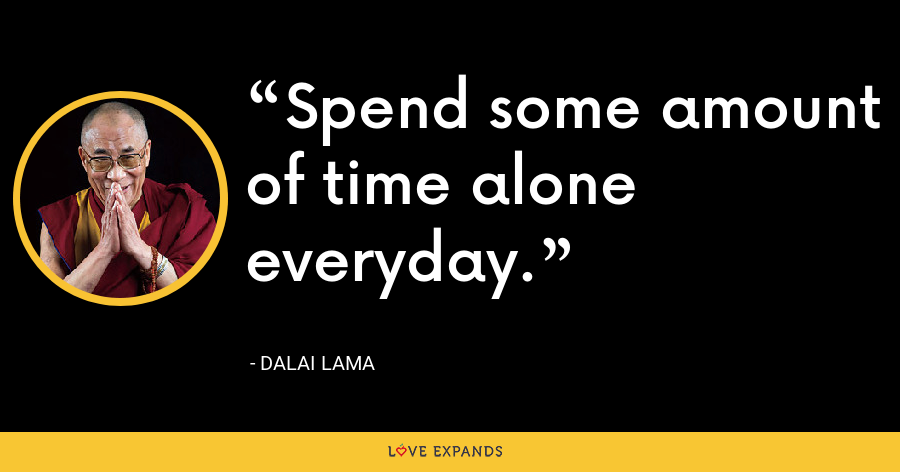 Spend some amount of time alone everyday. - Dalai Lama