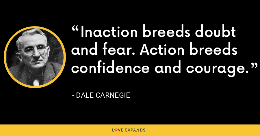 Inaction breeds doubt and fear. Action breeds confidence and courage. - Dale Carnegie