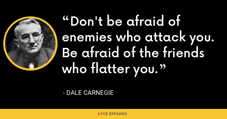 Don't be afraid of enemies who attack you. Be afraid of the friends who flatter you. - Dale Carnegie