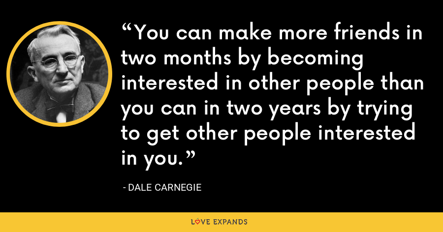 You can make more friends in two months by becoming interested in other people than you can in two years by trying to get other people interested in you. - Dale Carnegie