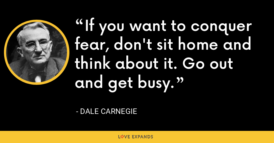 If you want to conquer fear, don't sit home and think about it. Go out and get busy. - Dale Carnegie