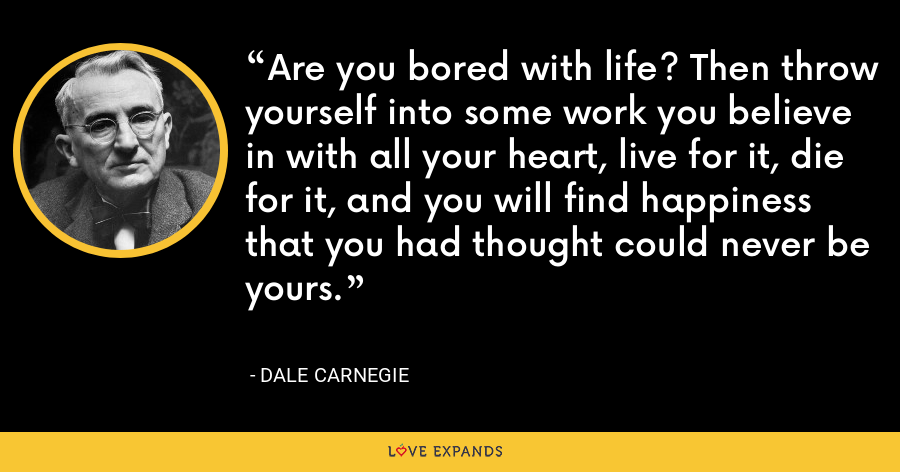 Are you bored with life? Then throw yourself into some work you believe in with all your heart, live for it, die for it, and you will find happiness that you had thought could never be yours. - Dale Carnegie