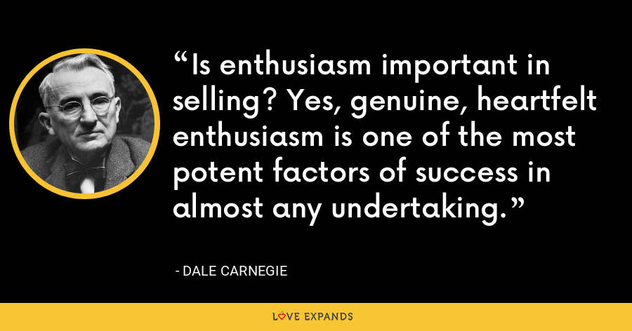 Is enthusiasm important in selling? Yes, genuine, heartfelt enthusiasm is one of the most potent factors of success in almost any undertaking. - Dale Carnegie