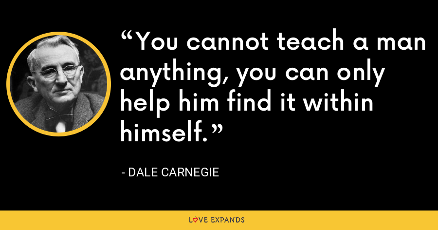 You cannot teach a man anything, you can only help him find it within himself. - Dale Carnegie