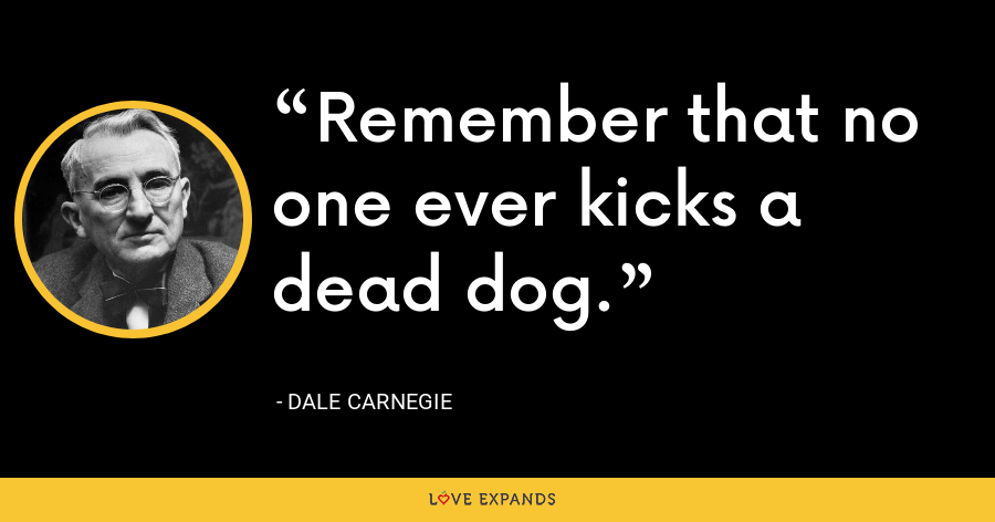 Remember that no one ever kicks a dead dog. - Dale Carnegie