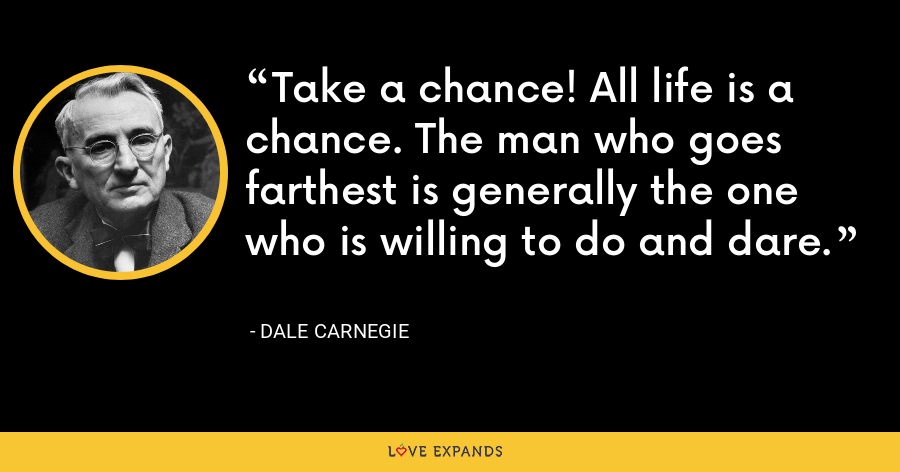 Take a chance! All life is a chance. The man who goes farthest is generally the one who is willing to do and dare. - Dale Carnegie