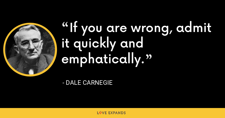 If you are wrong, admit it quickly and emphatically. - Dale Carnegie