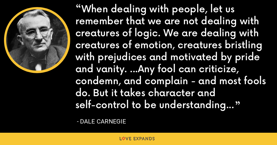 When dealing with people, let us remember that we are not dealing with creatures of logic. We are dealing with creatures of emotion, creatures bristling with prejudices and motivated by pride and vanity. ...Any fool can criticize, condemn, and complain - and most fools do. But it takes character and self-control to be understanding and forgiving. - Dale Carnegie