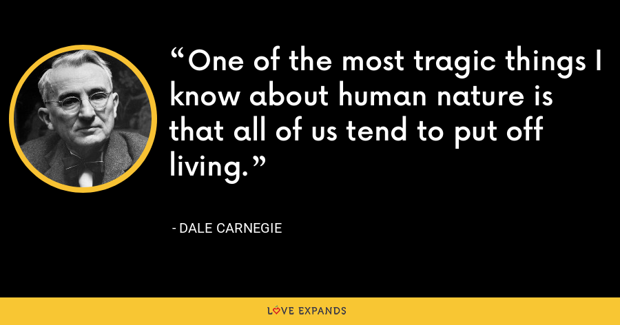 One of the most tragic things I know about human nature is that all of us tend to put off living. - Dale Carnegie