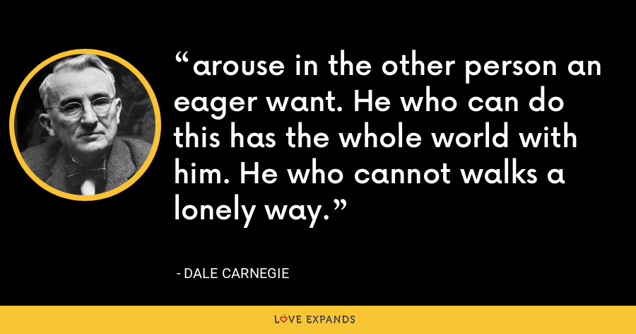arouse in the other person an eager want. He who can do this has the whole world with him. He who cannot walks a lonely way. - Dale Carnegie