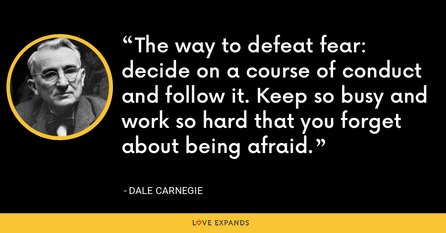 The way to defeat fear: decide on a course of conduct and follow it. Keep so busy and work so hard that you forget about being afraid. - Dale Carnegie