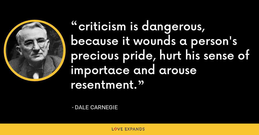 criticism is dangerous, because it wounds a person's precious pride, hurt his sense of importace and arouse resentment. - Dale Carnegie