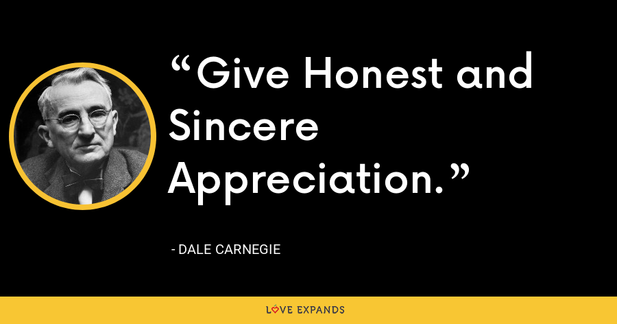 Give Honest and Sincere Appreciation. - Dale Carnegie