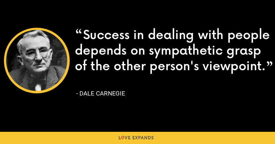 Success in dealing with people depends on sympathetic grasp of the other person's viewpoint. - Dale Carnegie