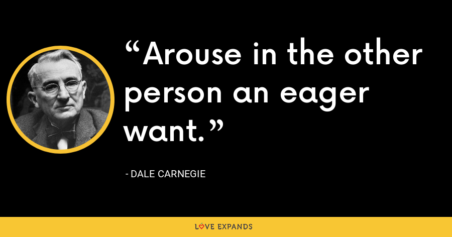 Arouse in the other person an eager want. - Dale Carnegie