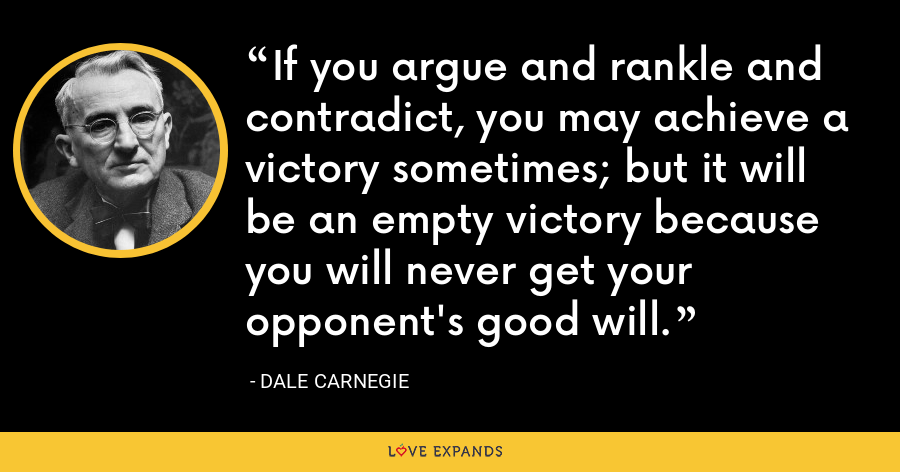 If you argue and rankle and contradict, you may achieve a victory sometimes; but it will be an empty victory because you will never get your opponent's good will. - Dale Carnegie