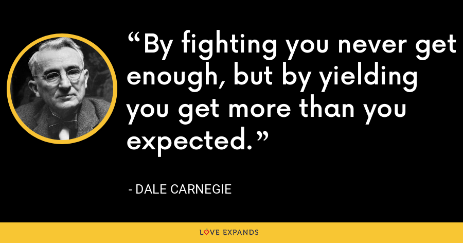 By fighting you never get enough, but by yielding you get more than you expected. - Dale Carnegie