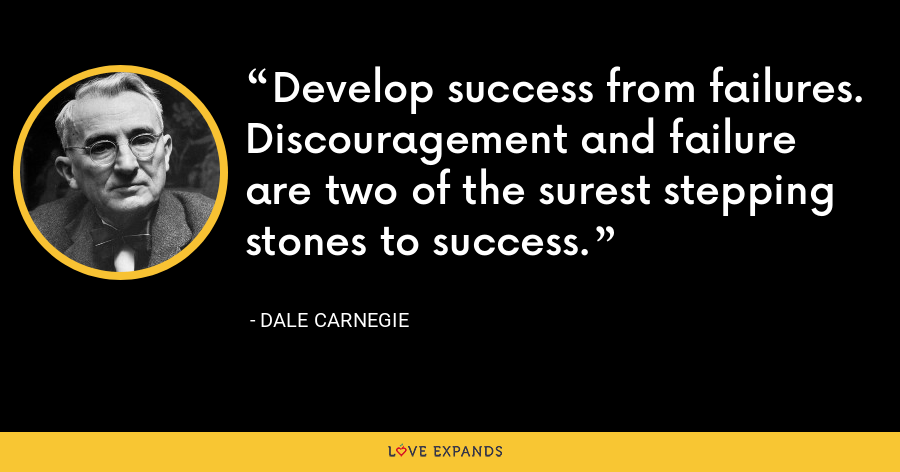 Develop success from failures. Discouragement and failure are two of the surest stepping stones to success. - Dale Carnegie