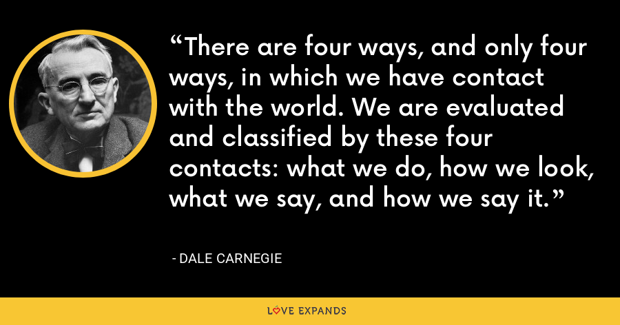 There are four ways, and only four ways, in which we have contact with the world. We are evaluated and classified by these four contacts: what we do, how we look, what we say, and how we say it. - Dale Carnegie