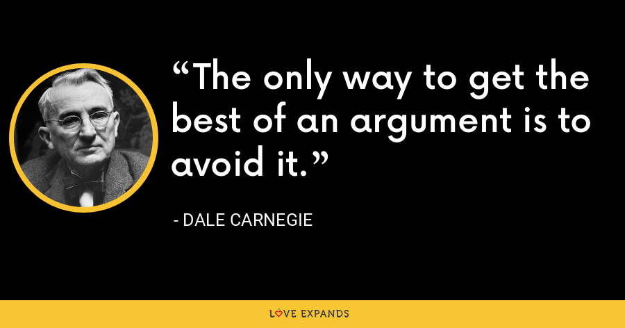 The only way to get the best of an argument is to avoid it. - Dale Carnegie