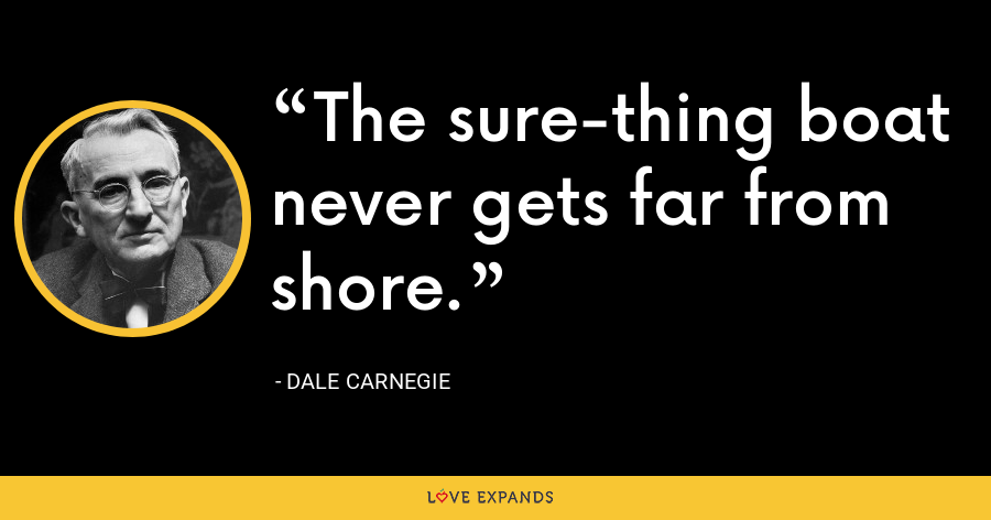 The sure-thing boat never gets far from shore. - Dale Carnegie