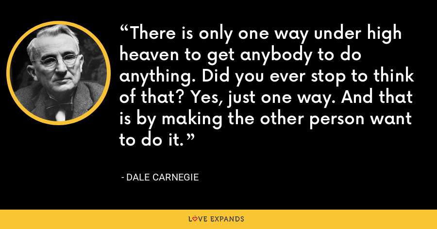 There is only one way under high heaven to get anybody to do anything. Did you ever stop to think of that? Yes, just one way. And that is by making the other person want to do it. - Dale Carnegie