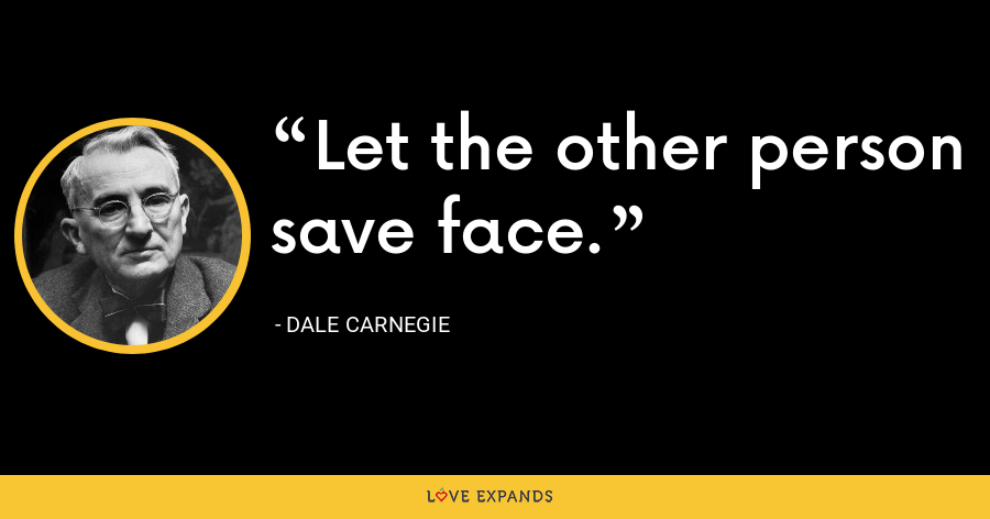 Let the other person save face. - Dale Carnegie