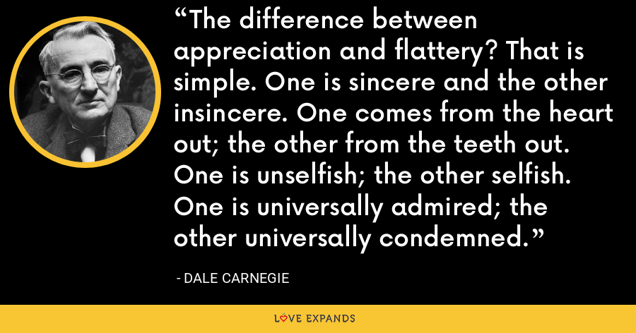 The difference between appreciation and flattery? That is simple. One is sincere and the other insincere. One comes from the heart out; the other from the teeth out. One is unselfish; the other selfish. One is universally admired; the other universally condemned. - Dale Carnegie