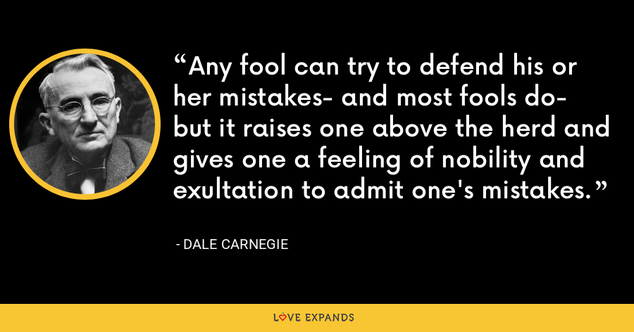 Any fool can try to defend his or her mistakes- and most fools do- but it raises one above the herd and gives one a feeling of nobility and exultation to admit one's mistakes. - Dale Carnegie