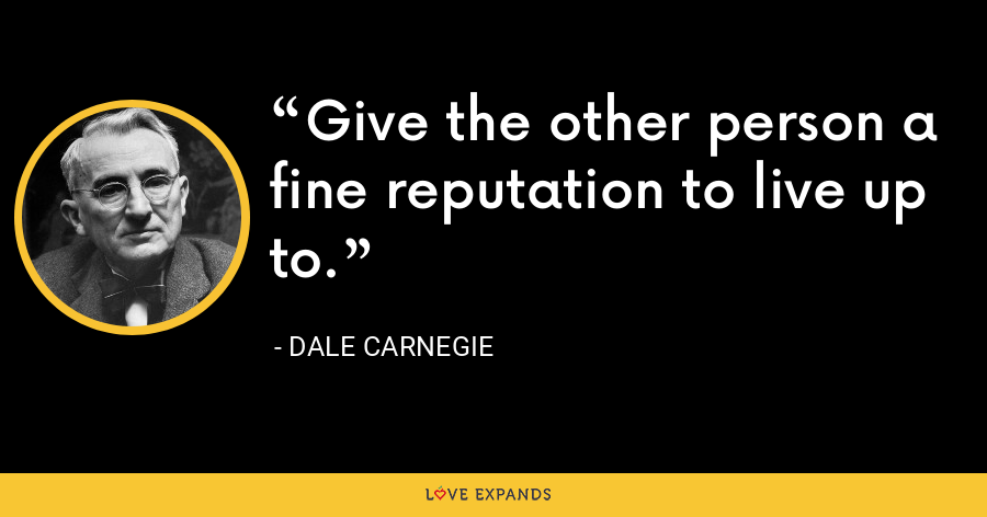 Give the other person a fine reputation to live up to. - Dale Carnegie