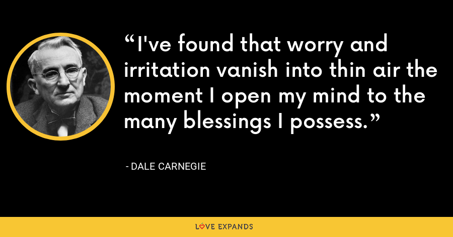 I've found that worry and irritation vanish into thin air the moment I open my mind to the many blessings I possess. - Dale Carnegie