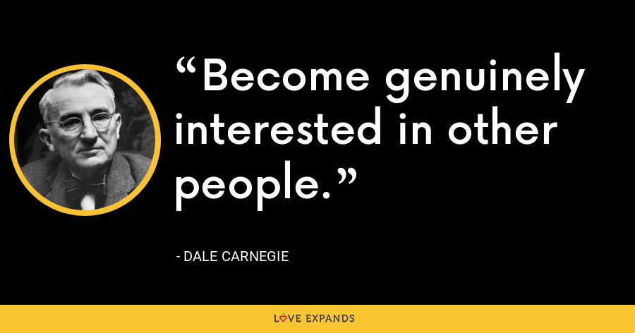 Become genuinely interested in other people. - Dale Carnegie