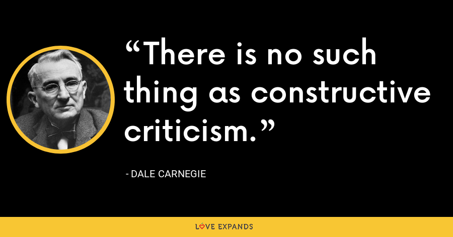There is no such thing as constructive criticism. - Dale Carnegie