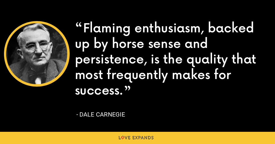 Flaming enthusiasm, backed up by horse sense and persistence, is the quality that most frequently makes for success. - Dale Carnegie