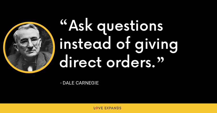Ask questions instead of giving direct orders. - Dale Carnegie