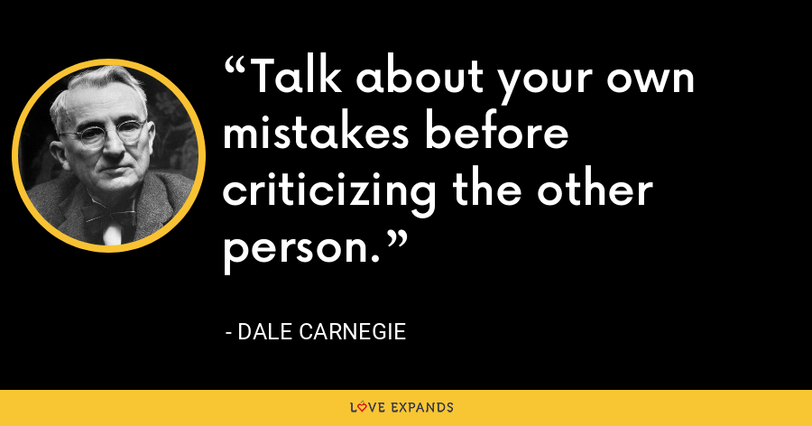 Talk about your own mistakes before criticizing the other person. - Dale Carnegie