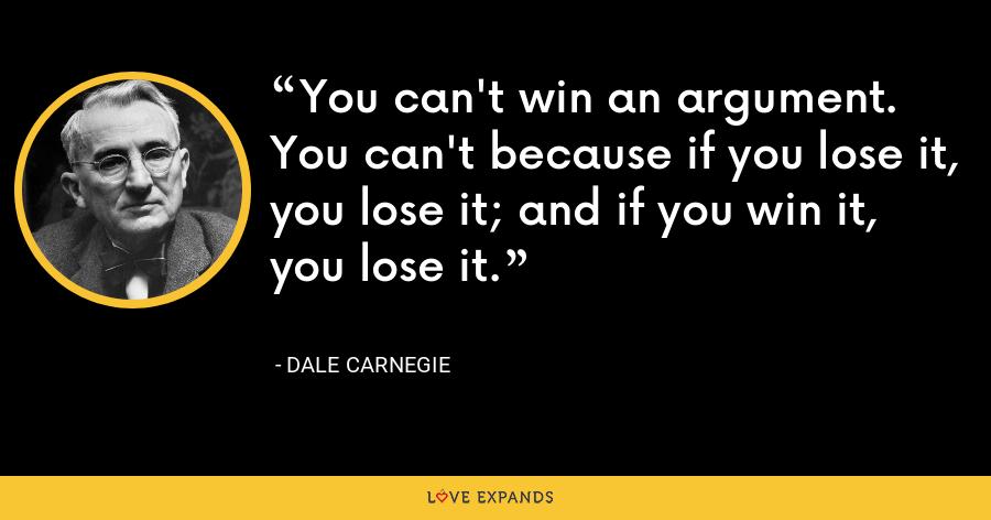 You can't win an argument. You can't because if you lose it, you lose it; and if you win it, you lose it. - Dale Carnegie