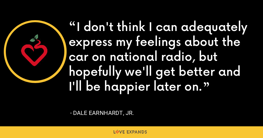 I don't think I can adequately express my feelings about the car on national radio, but hopefully we'll get better and I'll be happier later on. - Dale Earnhardt, Jr.