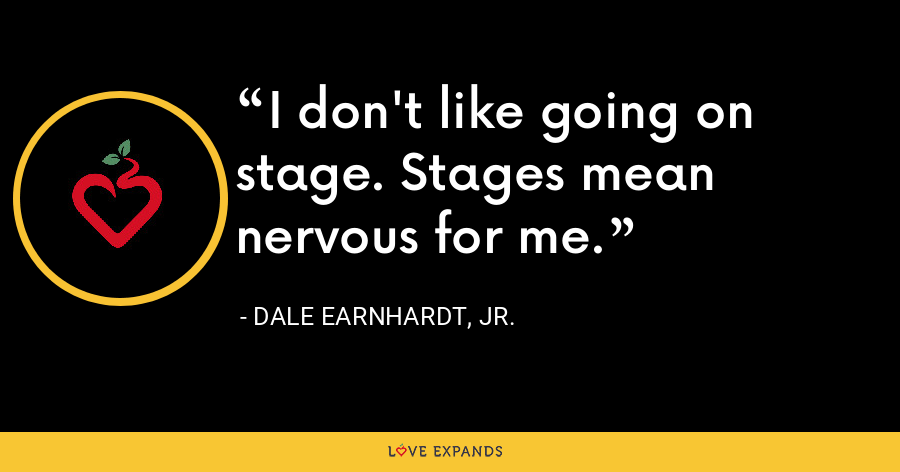 I don't like going on stage. Stages mean nervous for me. - Dale Earnhardt, Jr.
