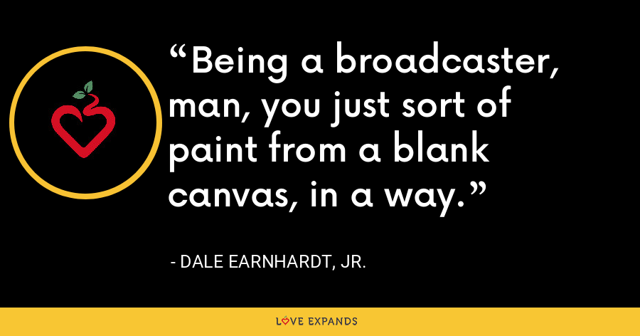Being a broadcaster, man, you just sort of paint from a blank canvas, in a way. - Dale Earnhardt, Jr.
