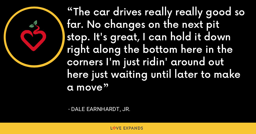 The car drives really really good so far. No changes on the next pit stop. It's great, I can hold it down right along the bottom here in the corners I'm just ridin' around out here just waiting until later to make a move - Dale Earnhardt, Jr.