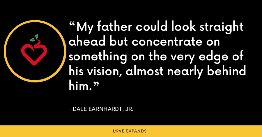 My father could look straight ahead but concentrate on something on the very edge of his vision, almost nearly behind him. - Dale Earnhardt, Jr.