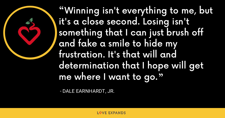 Winning isn't everything to me, but it's a close second. Losing isn't something that I can just brush off and fake a smile to hide my frustration. It's that will and determination that I hope will get me where I want to go. - Dale Earnhardt, Jr.