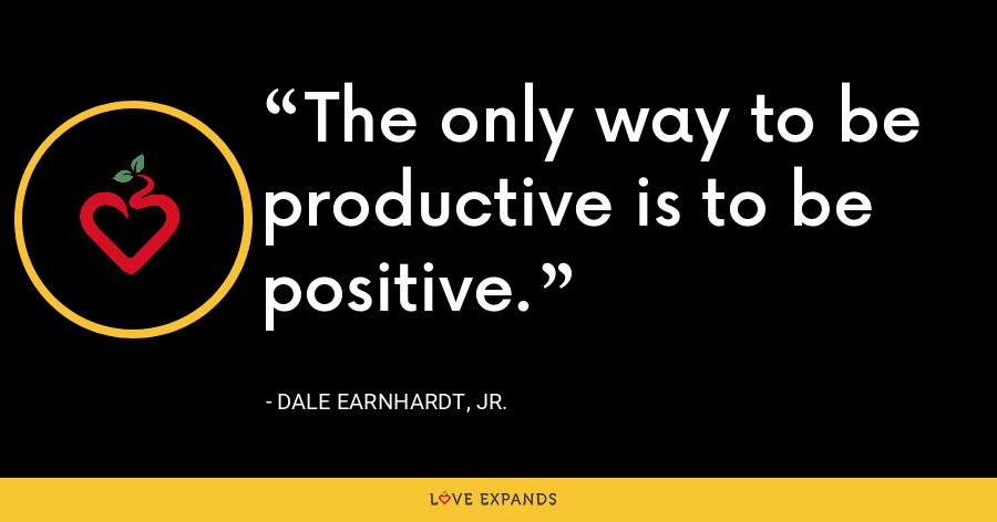 The only way to be productive is to be positive. - Dale Earnhardt, Jr.