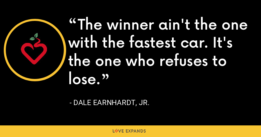 The winner ain't the one with the fastest car. It's the one who refuses to lose. - Dale Earnhardt, Jr.