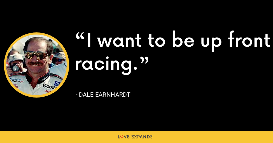 I want to be up front racing. - Dale Earnhardt